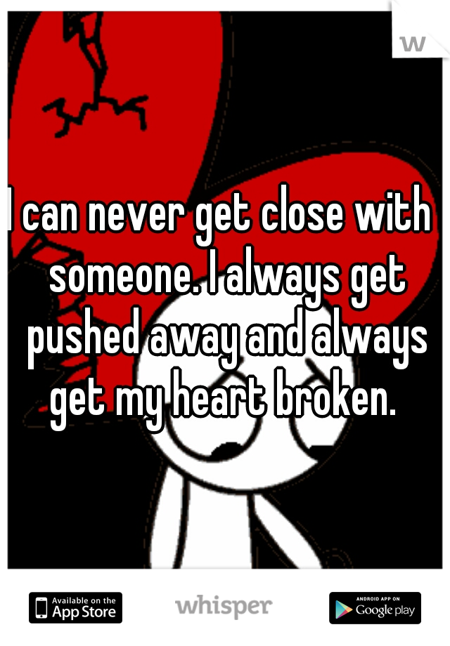 I can never get close with  someone. I always get pushed away and always get my heart broken.