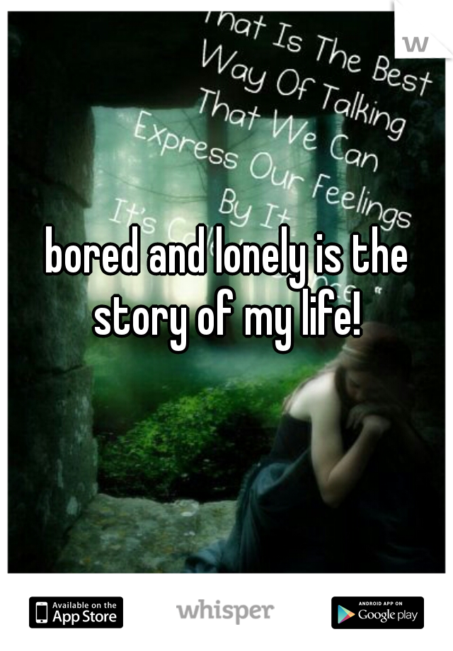 bored and lonely is the story of my life!