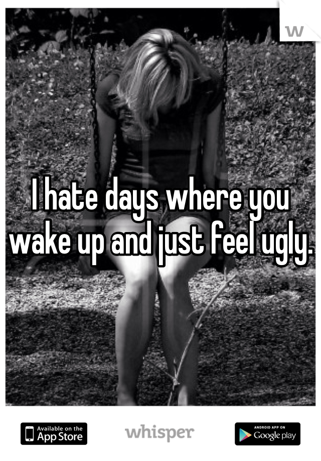 I hate days where you wake up and just feel ugly.