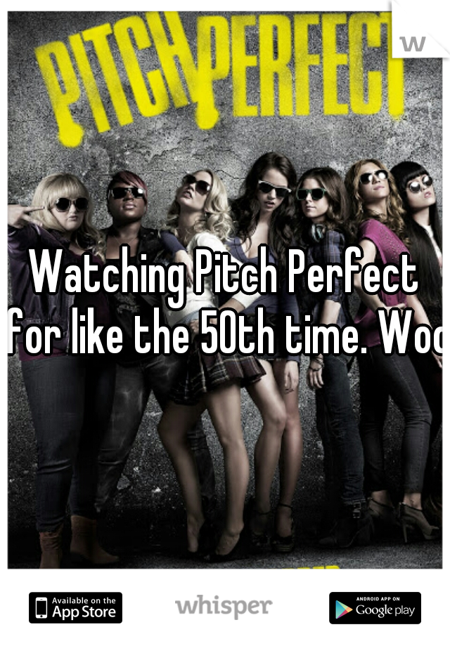 Watching Pitch Perfect for like the 50th time. Wooo