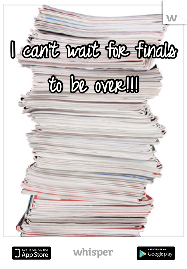 I can't wait for finals to be over!!!
