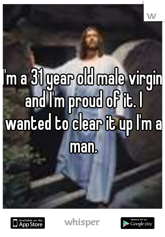 I'm a 31 year old male virgin and I'm proud of it. I wanted to clear it up I'm a man.