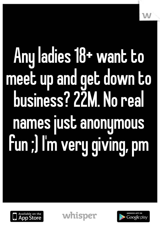 Any ladies 18+ want to meet up and get down to business? 22M. No real names just anonymous fun ;) I'm very giving, pm me.