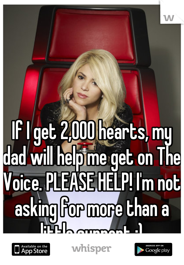 If I get 2,000 hearts, my dad will help me get on The Voice. PLEASE HELP! I'm not asking for more than a little support :)