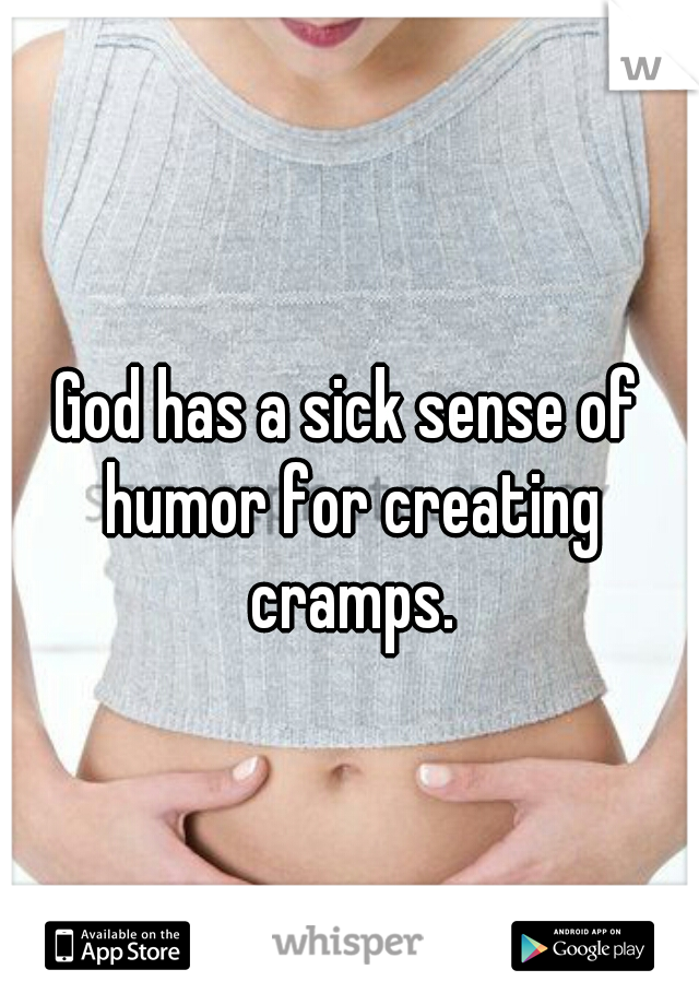 God has a sick sense of humor for creating cramps.