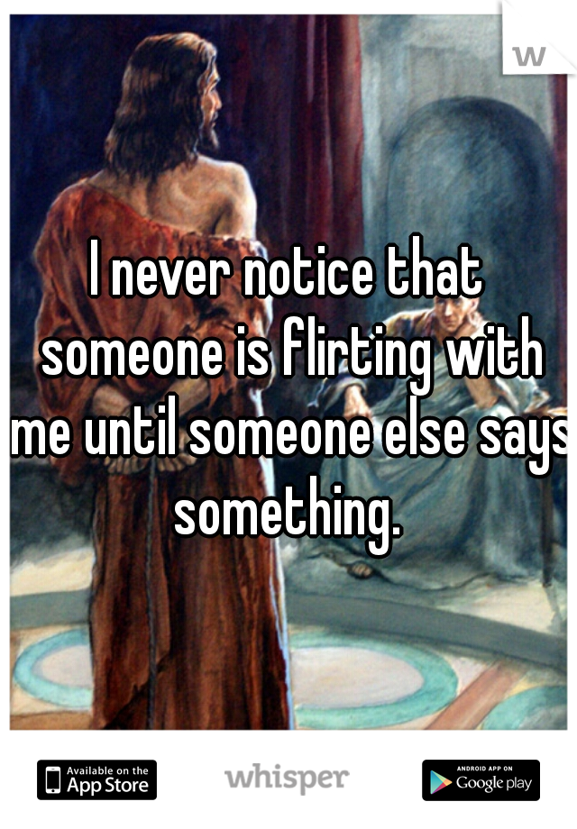 I never notice that someone is flirting with me until someone else says something.