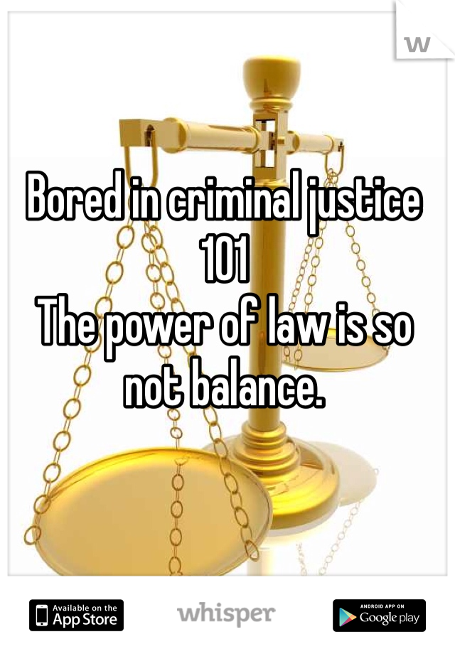 Bored in criminal justice 101 The power of law is so not balance.