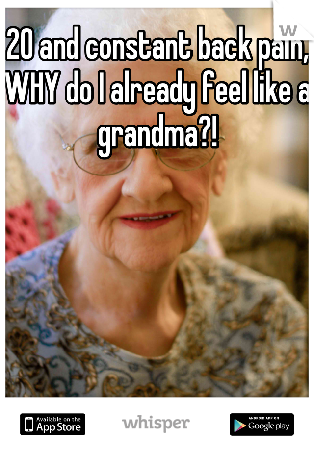 20 and constant back pain, WHY do I already feel like a grandma?!