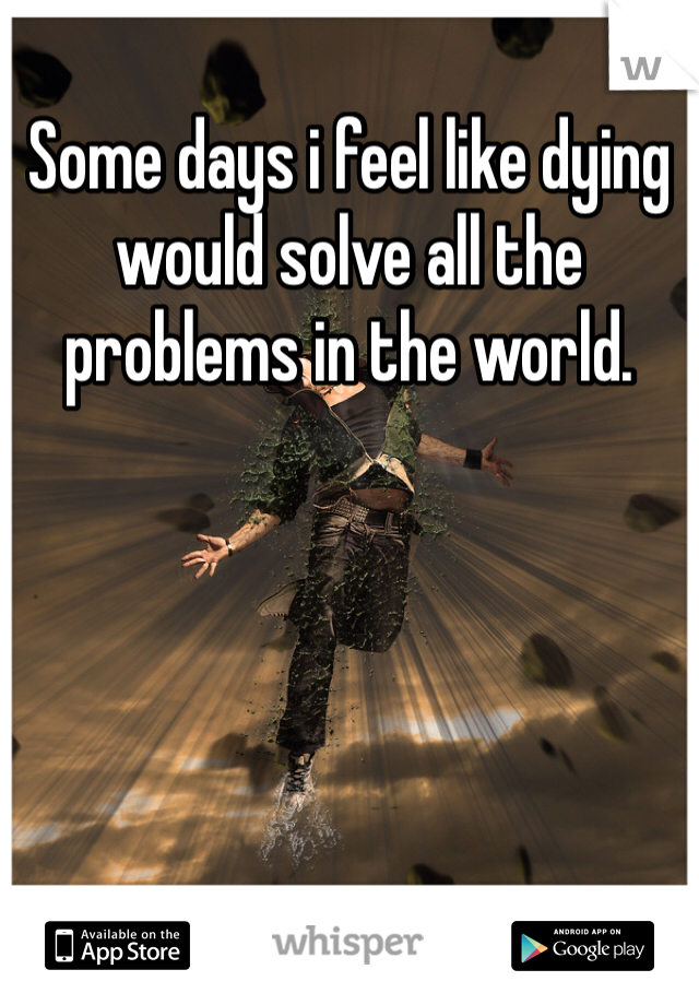 Some days i feel like dying would solve all the problems in the world.