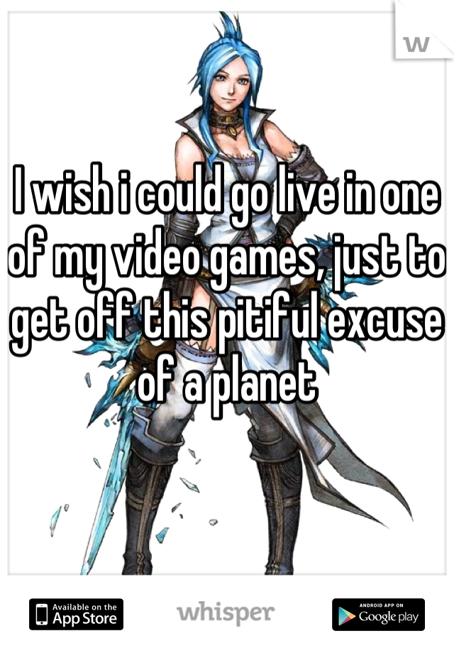 I wish i could go live in one of my video games, just to get off this pitiful excuse of a planet