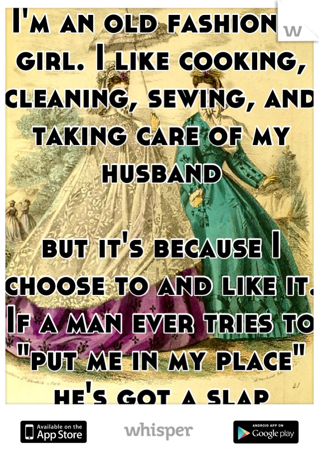 "I'm an old fashioned girl. I like cooking, cleaning, sewing, and taking care of my husband  but it's because I choose to and like it. If a man ever tries to ""put me in my place"" he's got a slap coming!"