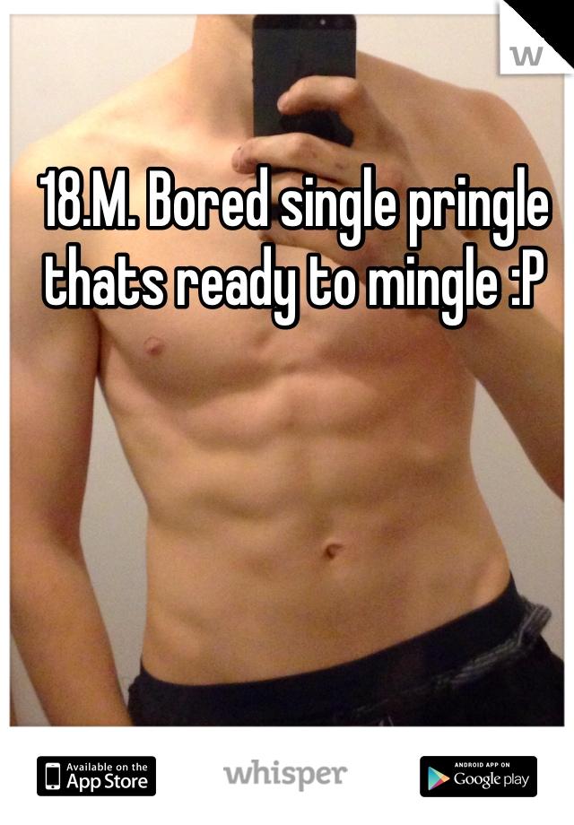 18.M. Bored single pringle thats ready to mingle :P