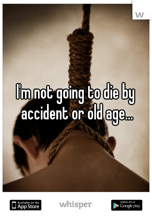 I'm not going to die by accident or old age...