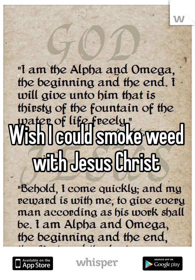Wish I could smoke weed with Jesus Christ