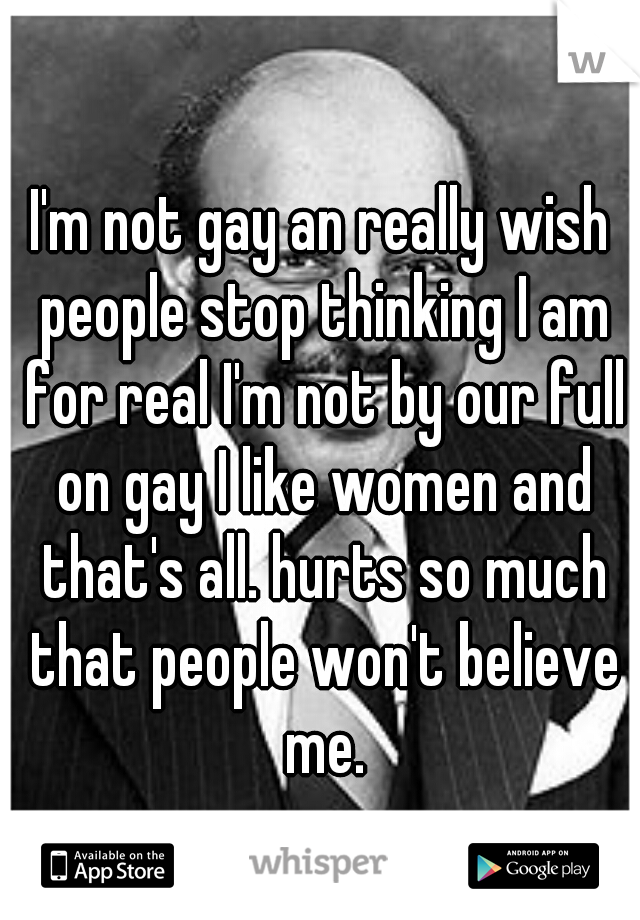 I'm not gay an really wish people stop thinking I am for real I'm not by our full on gay I like women and that's all. hurts so much that people won't believe me.