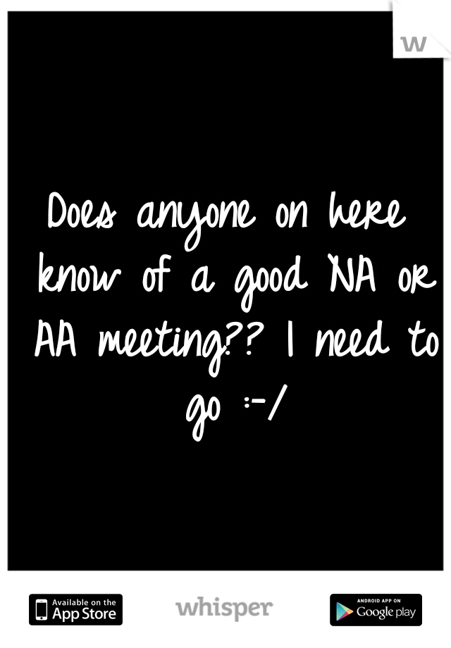 Does anyone on here know of a good NA or AA meeting?? I need to go :-/