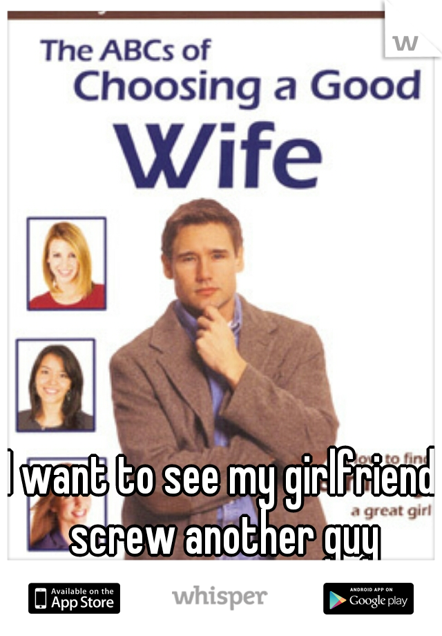 I want to see my girlfriend screw another guy