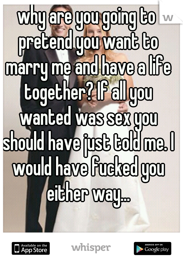 why are you going to pretend you want to marry me and have a life together? If all you wanted was sex you should have just told me. I would have fucked you either way...
