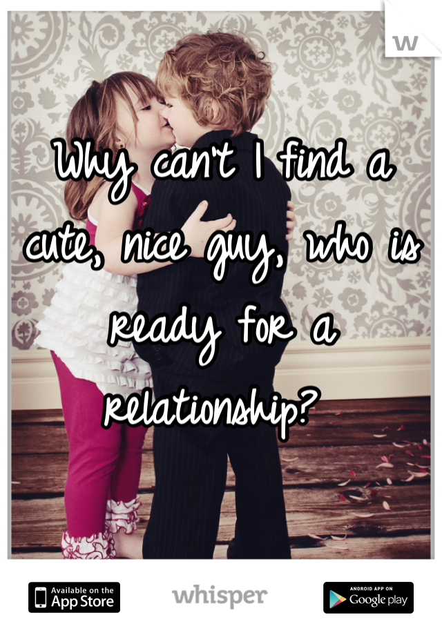 Why can't I find a cute, nice guy, who is ready for a relationship?