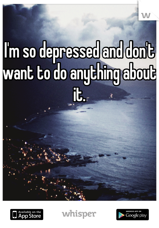 I'm so depressed and don't want to do anything about it.