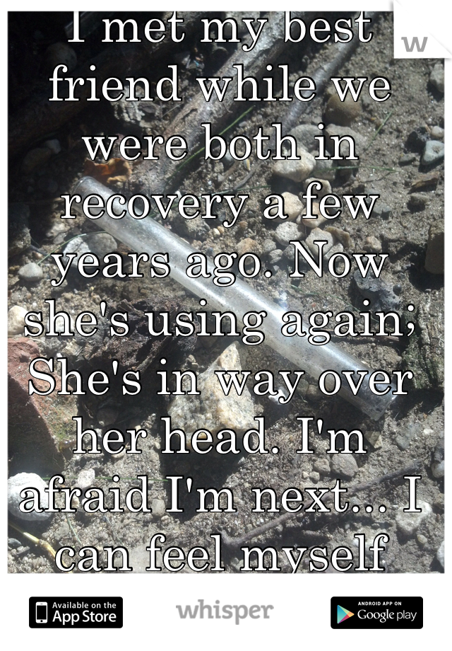 I met my best friend while we were both in recovery a few years ago. Now she's using again; She's in way over her head. I'm afraid I'm next... I can feel myself slipping.