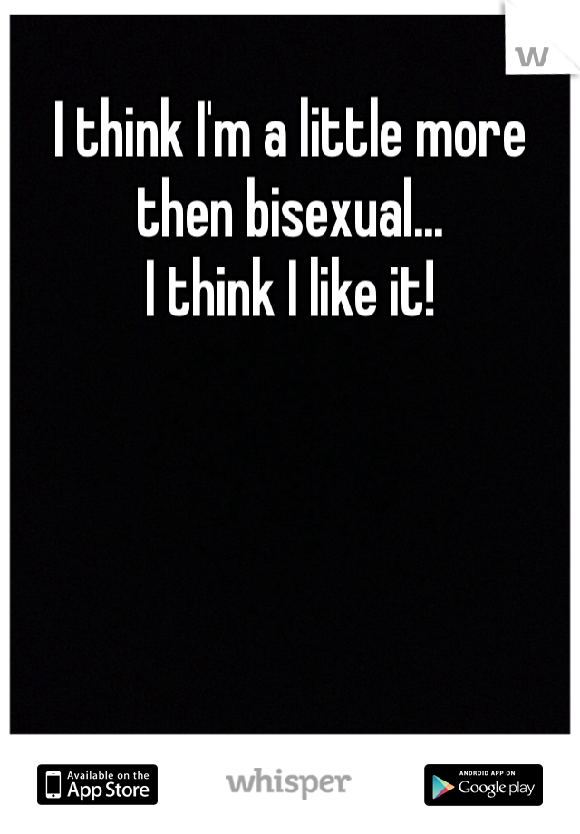 I think I'm a little more then bisexual...  I think I like it!
