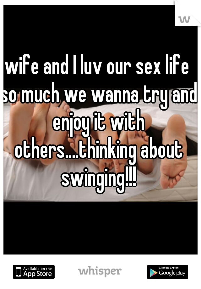 wife and I luv our sex life so much we wanna try and enjoy it with others....thinking about swinging!!!