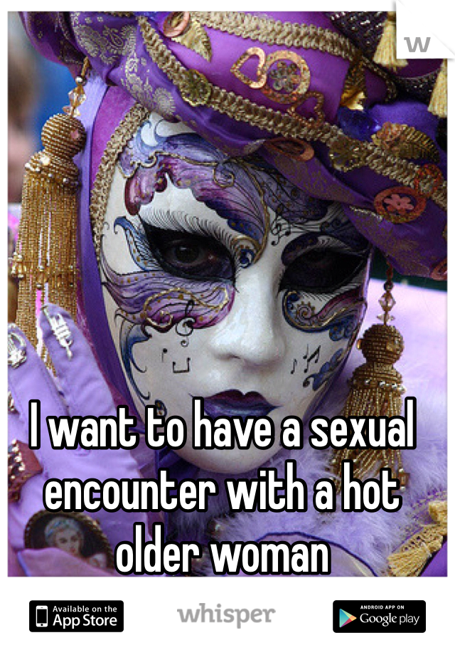I want to have a sexual encounter with a hot older woman