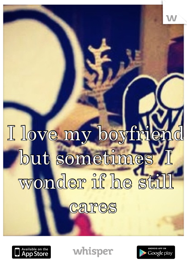 I love my boyfriend but sometimes  I wonder if he still cares