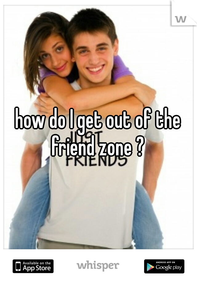 how do I get out of the friend zone ?