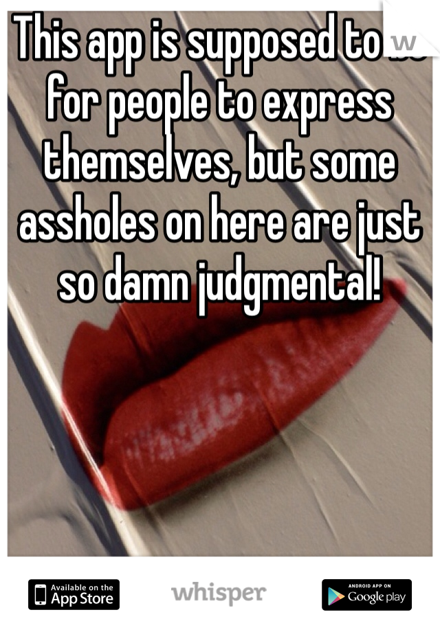 This app is supposed to be for people to express themselves, but some assholes on here are just so damn judgmental!