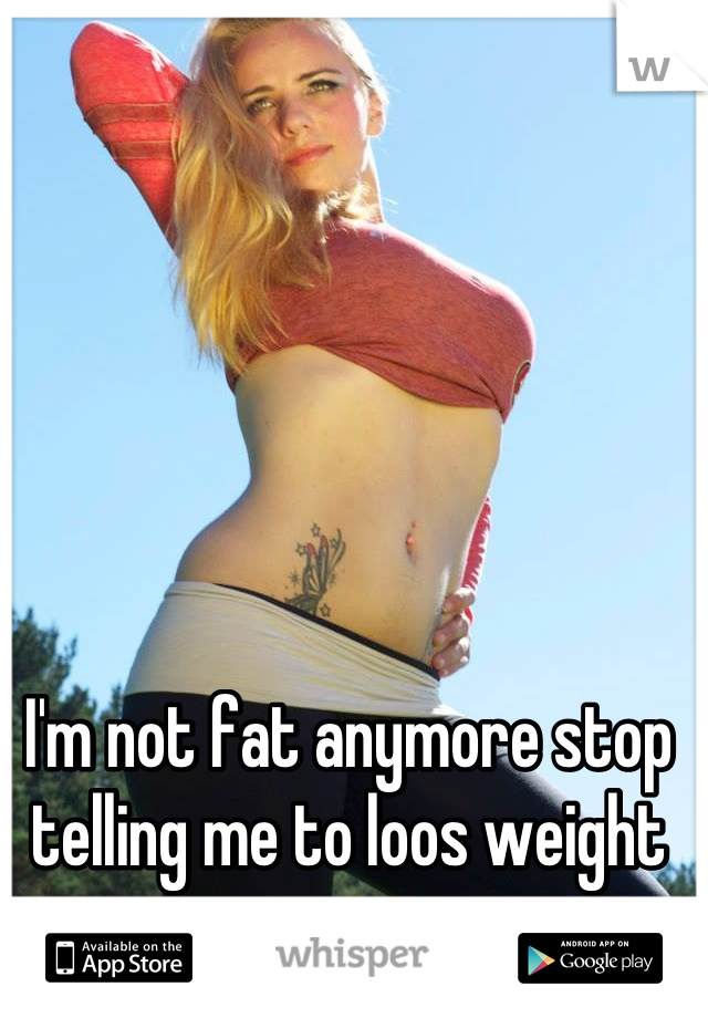 I'm not fat anymore stop telling me to loos weight