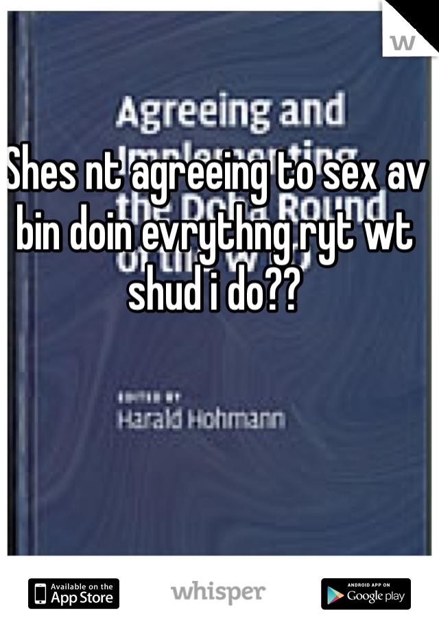 Shes nt agreeing to sex av bin doin evrythng ryt wt shud i do??