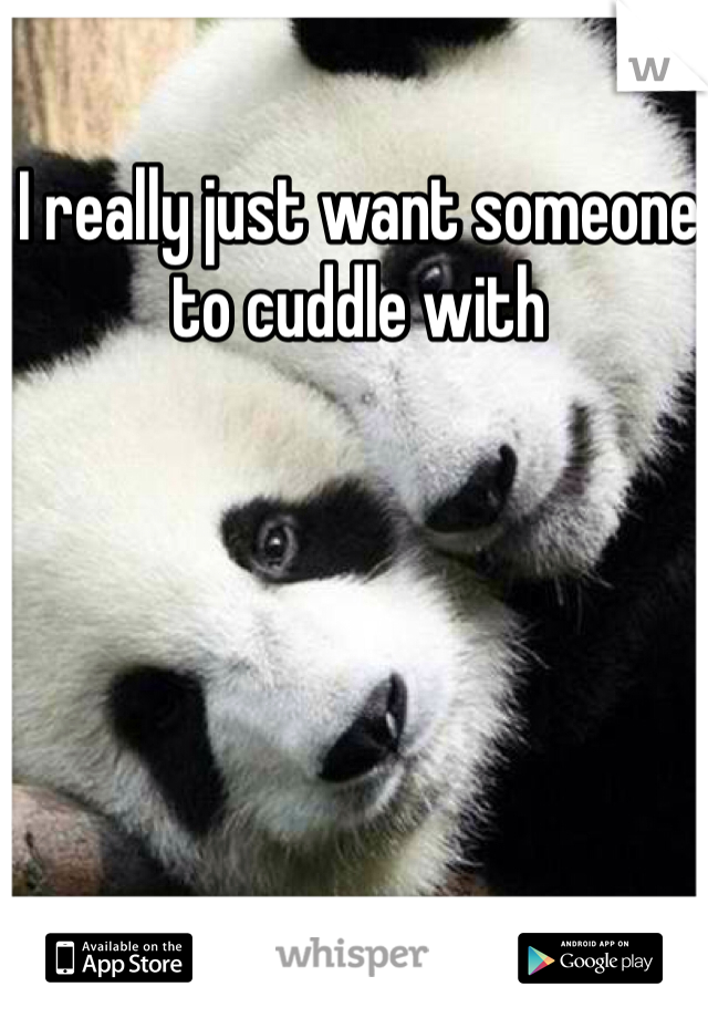 I really just want someone to cuddle with