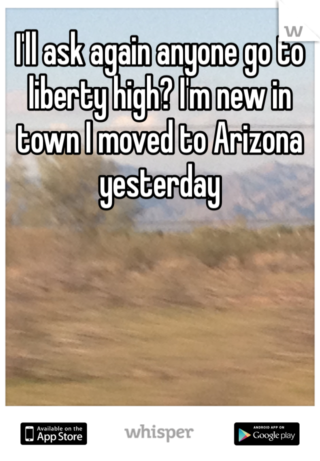 I'll ask again anyone go to liberty high? I'm new in town I moved to Arizona yesterday