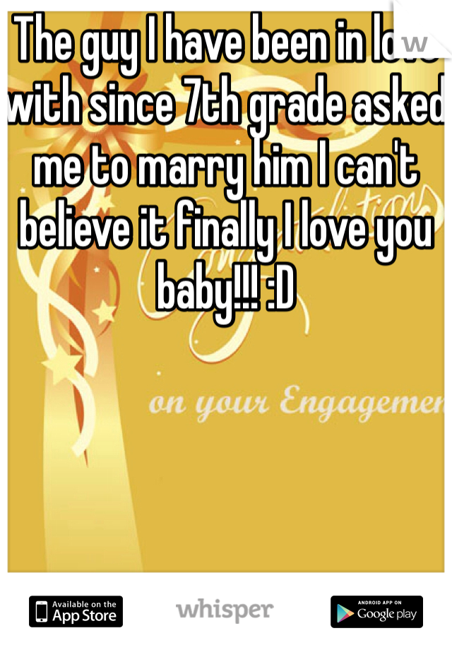 The guy I have been in love with since 7th grade asked me to marry him I can't believe it finally I love you baby!!! :D