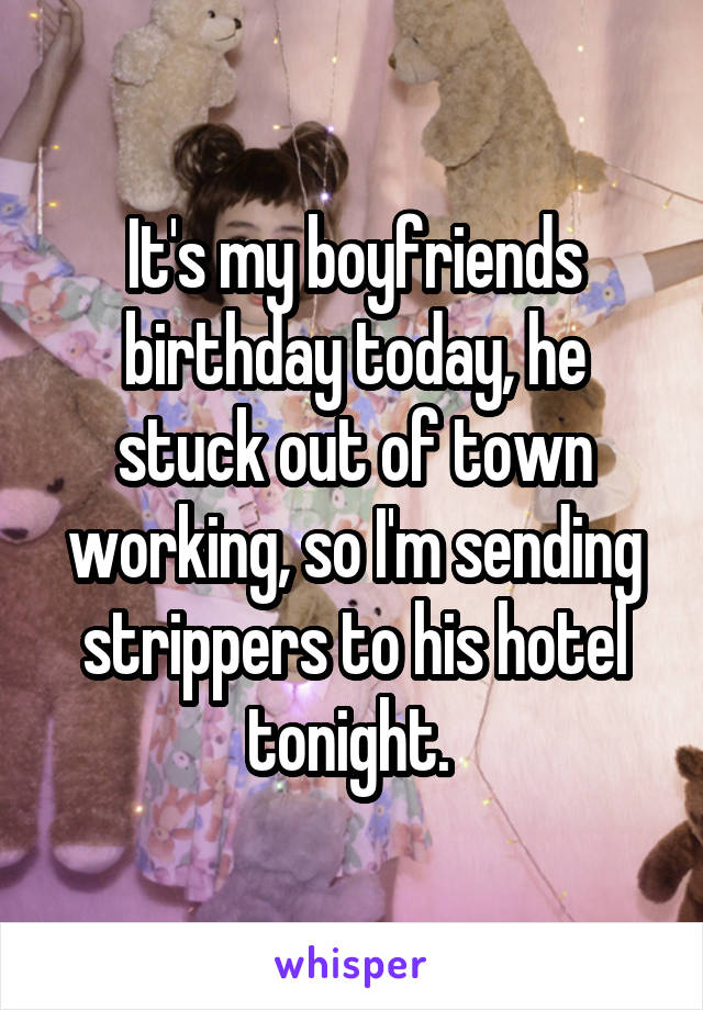 It's my boyfriends birthday today, he stuck out of town working, so I'm sending strippers to his hotel tonight.