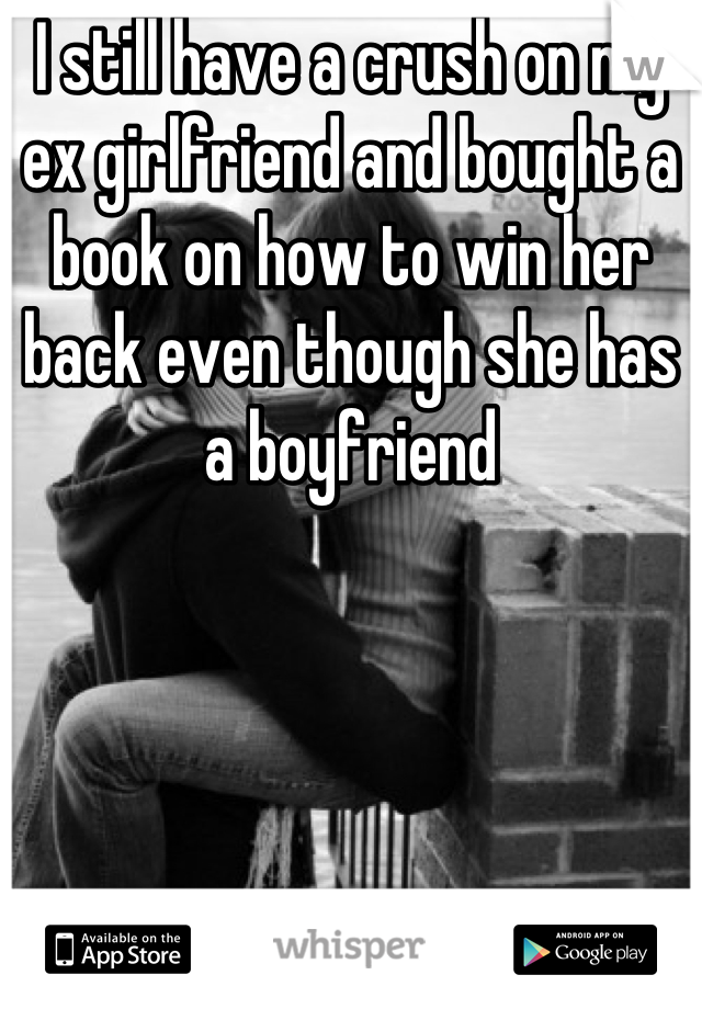 I still have a crush on my ex girlfriend and bought a book on how to win her back even though she has a boyfriend