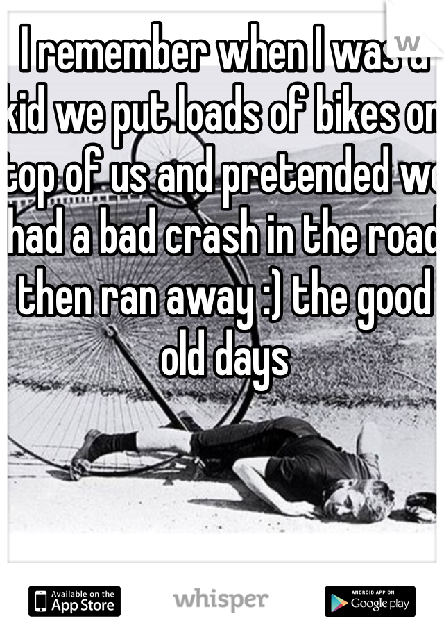 I remember when I was a kid we put loads of bikes on top of us and pretended we had a bad crash in the road then ran away :) the good old days