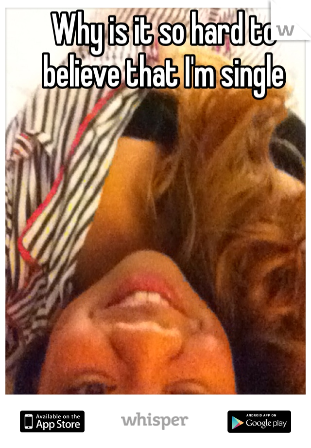Why is it so hard to believe that I'm single