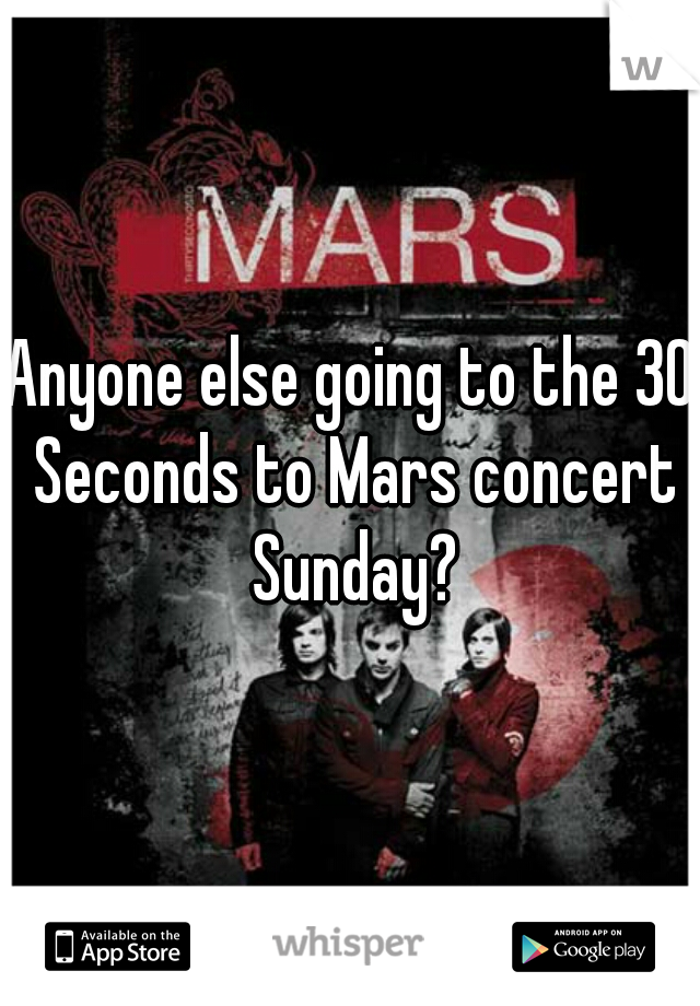 Anyone else going to the 30 Seconds to Mars concert Sunday?