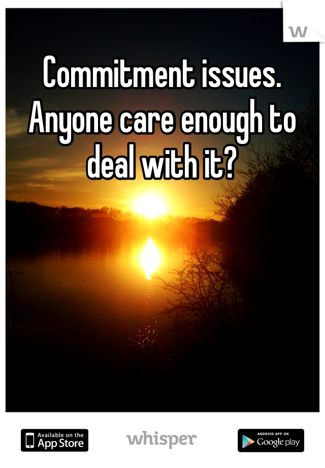 Commitment issues. Anyone care enough to deal with it?