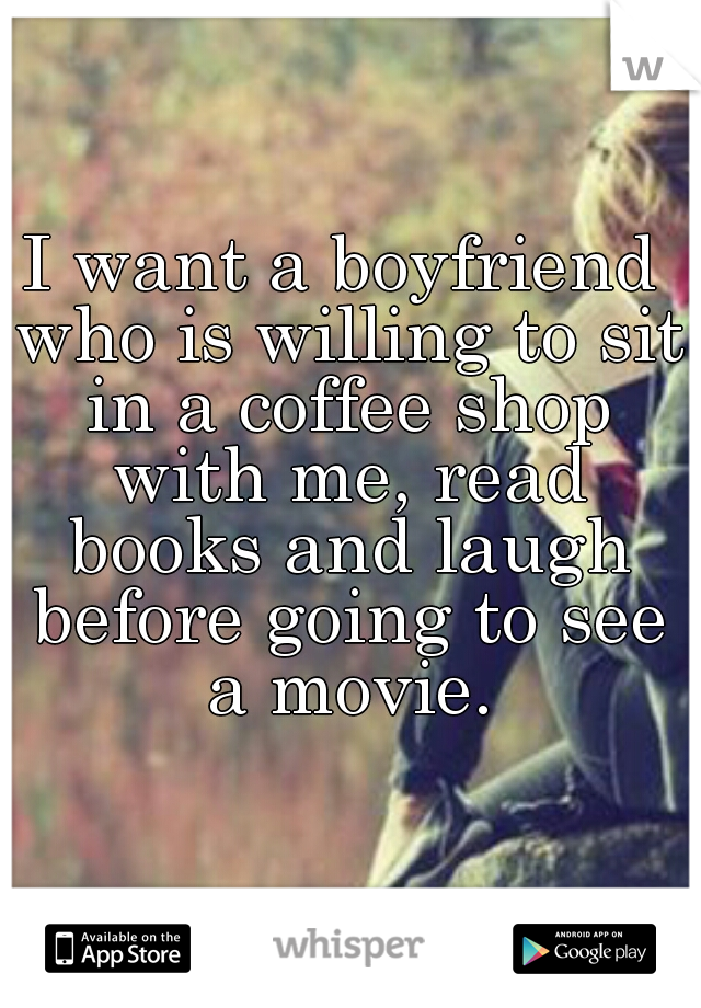 I want a boyfriend who is willing to sit in a coffee shop with me, read books and laugh before going to see a movie.