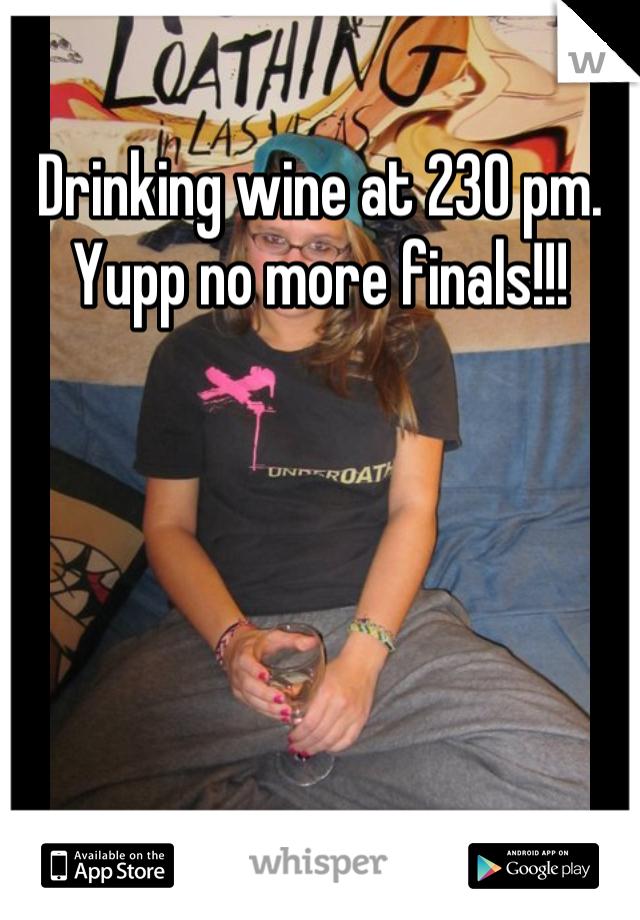 Drinking wine at 230 pm. Yupp no more finals!!!