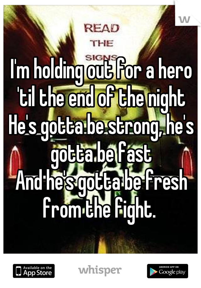 I'm holding out for a hero 'til the end of the night He's gotta be strong, he's gotta be fast And he's gotta be fresh from the fight.