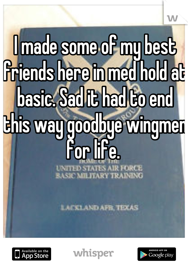 I made some of my best friends here in med hold at basic. Sad it had to end this way goodbye wingmen for life.