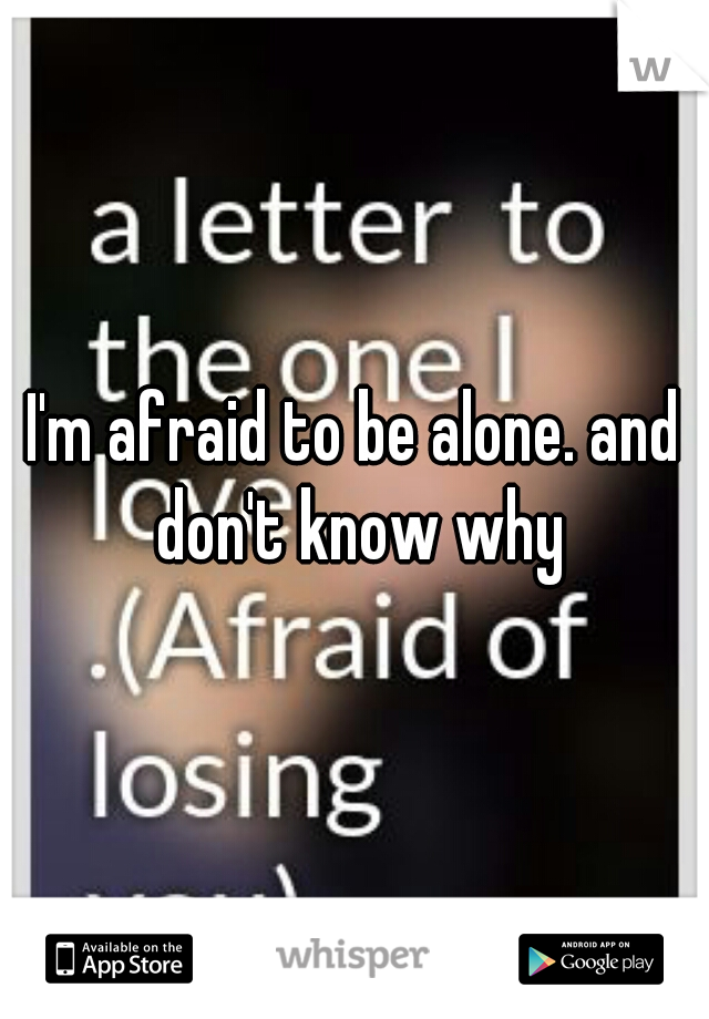 I'm afraid to be alone. and don't know why