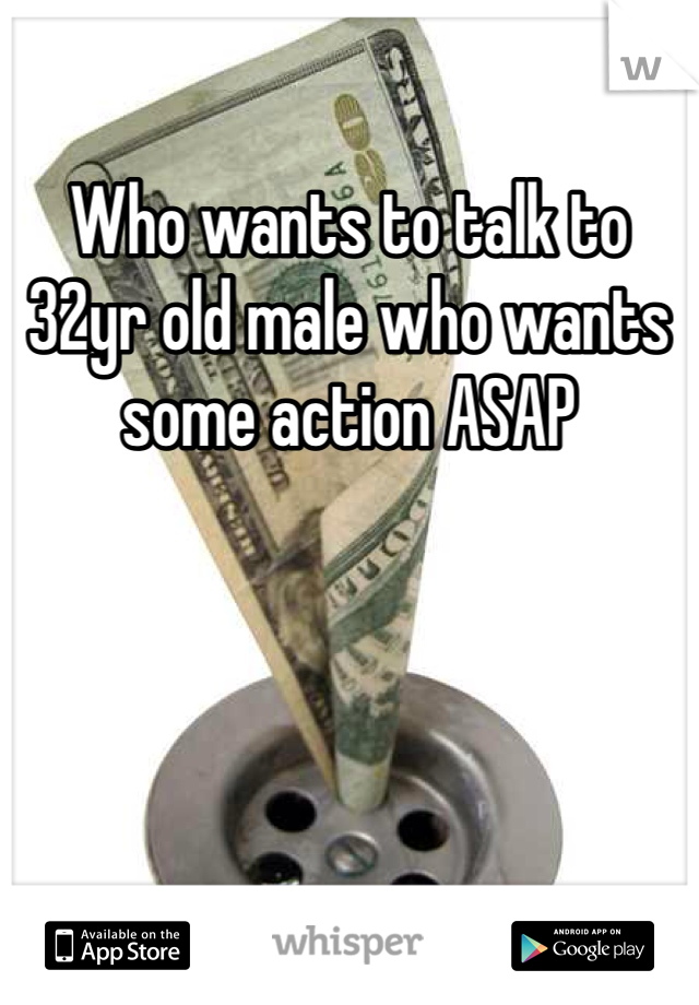 Who wants to talk to 32yr old male who wants some action ASAP