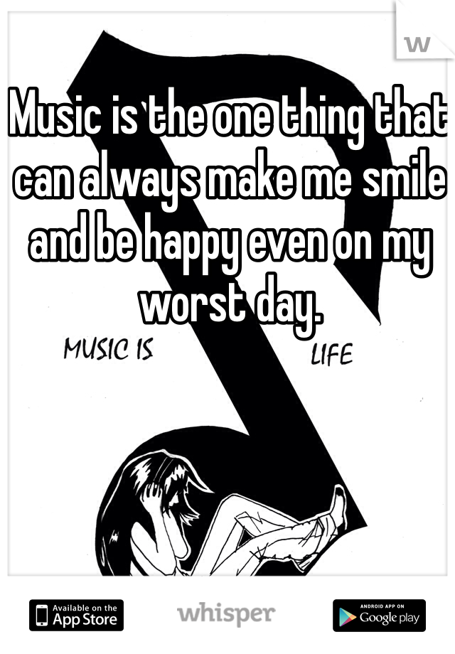 Music is the one thing that can always make me smile and be happy even on my worst day.