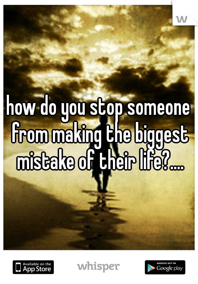 how do you stop someone from making the biggest mistake of their life?....